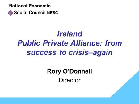Ireland Public Private Alliance: from success to crisis–again Rory O'Donnell Director National Economic NESC Social Council NESC.