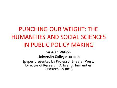 PUNCHING OUR WEIGHT: THE HUMANITIES AND SOCIAL SCIENCES IN PUBLIC POLICY MAKING Sir Alan Wilson University College London (paper presented by Professor.