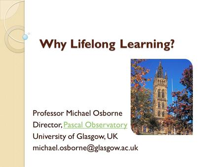 Why Lifelong Learning? Professor Michael Osborne Director, Pascal ObservatoryPascal Observatory University of Glasgow, UK