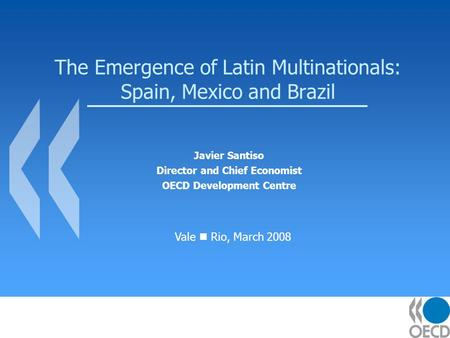 The Emergence of Latin Multinationals: Spain, Mexico and Brazil Javier Santiso Director and Chief Economist OECD Development Centre Vale Rio, March 2008.