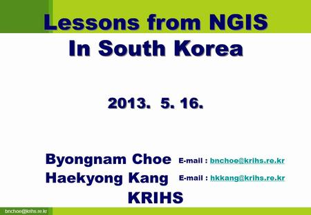 Lessons from NGIS In South Korea Lessons from NGIS In South Korea 2013. 5. 16. Byongnam Choe Haekyong Kang KRIHS