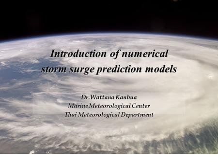 Introduction of numerical storm surge prediction models Dr.Wattana Kanbua Marine Meteorological Center Thai Meteorological Department.