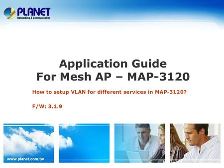 Www.planet.com.tw Application Guide For Mesh AP – MAP-3120 How to setup VLAN for different services in MAP-3120? F/W: 3.1.9.