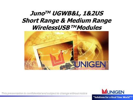 "This presentation is confidential and subject to change without notice ""Solutions for a Real Time World""™ Juno TM UGWB&L, 1&2US Short Range & Medium Range."