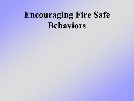Encouraging Fire Safe Behaviors. What we will learn today We will talk about how you can set the good example and teach your family and friends about.