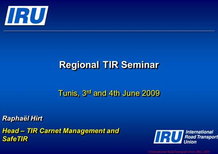 © International Road Transport Union (IRU) 2009 Regional TIR Seminar Tunis, 3 rd and 4th June 2009 Raphaël Hirt Head – TIR Carnet Management and SafeTIR.