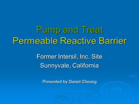 Pump and Treat Permeable Reactive Barrier Former Intersil, Inc. Site Sunnyvale, California Presented by Daniel Cheung.