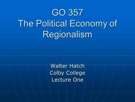 GO 357 The Political Economy of Regionalism Walter Hatch Colby College Lecture One.