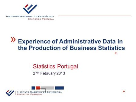 Statistics Portugal « 27 th February 2013 « Experience of Administrative Data in the Production of Business Statistics «