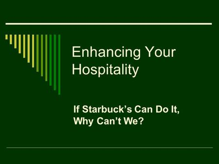 Enhancing Your Hospitality If Starbuck's Can Do It, Why Can't We?