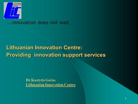 1 Lithuanian Innovation Centre: Providing innovation support services Dr Kastytis Gečas Lithuanian Innovation Centre...innovation does not wait.