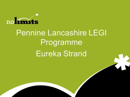 Pennine Lancashire LEGI Programme Eureka Strand. 3 National outcomes of LEGI www.no-limits.org.uk to increase total entrepreneurial activity among the.