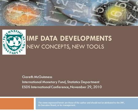 IMF DATA DEVELOPMENTS NEW CONCEPTS, NEW TOOLS Gareth McGuinness International Monetary Fund, Statistics Department ESDS International Conference, November.