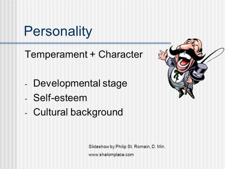 Personality Temperament + Character - Developmental stage - Self-esteem - Cultural background Slideshow by Philip St. Romain, D. Min. www.shalomplace.com.
