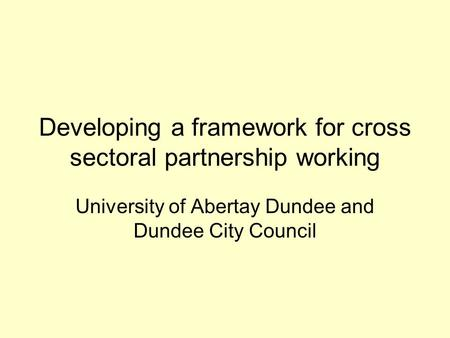 Developing a framework for cross sectoral partnership working University of Abertay Dundee and Dundee City Council.