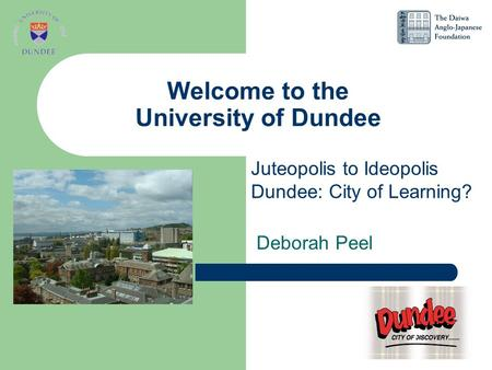 Welcome to the University of Dundee Deborah Peel Juteopolis to Ideopolis Dundee: City of Learning?
