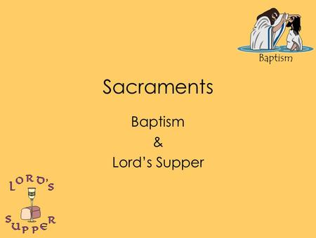 Baptism Sacraments Baptism & Lord's Supper. Baptism Baptizo – (bap-tid'-zo); to make whelmed, to fully wet. Practice of John & Jesus Command of Jesus.