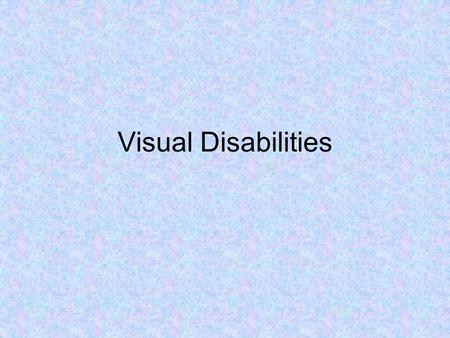 Visual Disabilities. Learners with Blindness or Low Vision Overview- Visual impairments seem to evoke more awkwardness than most other disabilities. One.