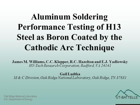 UT-BATTELLE Oak Ridge National Laboratory U.S. Department of Energy Aluminum Soldering Performance Testing of H13 Steel as Boron Coated by the Cathodic.