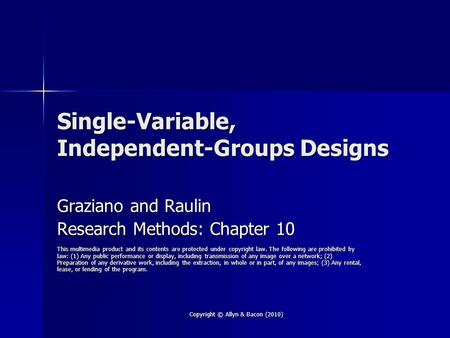 Copyright © Allyn & Bacon (2010) Single-Variable, Independent-Groups Designs Graziano and Raulin Research Methods: Chapter 10 This multimedia product and.