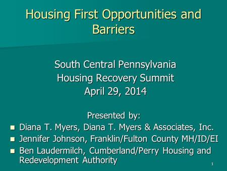 1 Housing First Opportunities and Barriers South Central Pennsylvania Housing Recovery Summit April 29, 2014 Presented by: Presented by: Diana T. Myers,