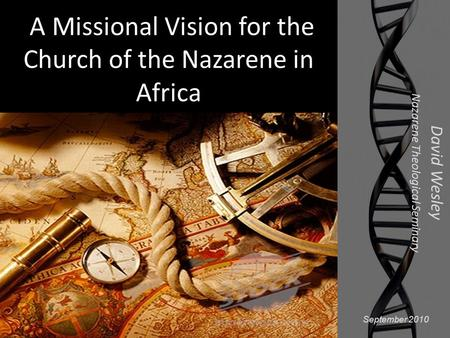 A Missional Vision for the Church of the Nazarene in Africa David Wesley Nazarene Theological Seminary September 2010.