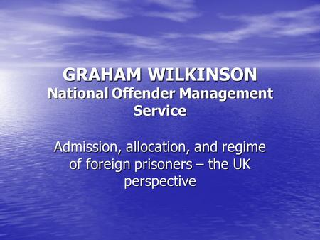 GRAHAM WILKINSON National Offender Management Service Admission, allocation, and regime of foreign prisoners – the UK perspective.