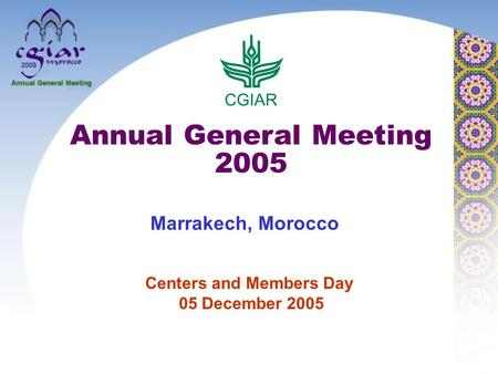 Centers and Members Day 05 December 2005 Annual General Meeting 2005 Marrakech, Morocco.