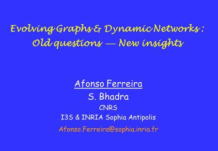 Evolving Graphs & Dynamic Networks : Old questions  New insights Afonso Ferreira S. Bhadra CNRS I3S & INRIA Sophia Antipolis