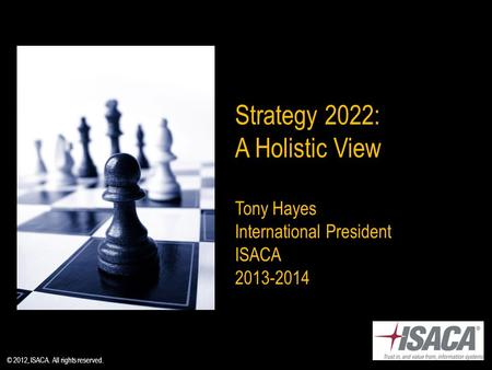Strategy 2022: A Holistic View Tony Hayes International President ISACA 2013-2014 © 2012, ISACA. All rights reserved.