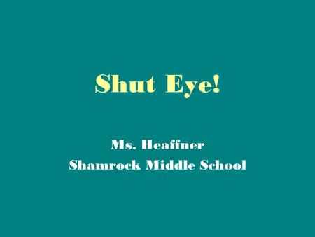 Shut Eye! Ms. Heaffner Shamrock Middle School. How many of you go to bed by Nine o'clock?