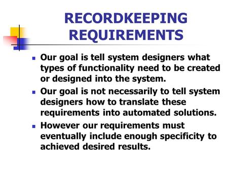 RECORDKEEPING REQUIREMENTS Our goal is tell system designers what types of functionality need to be created or designed into the system. Our goal is not.
