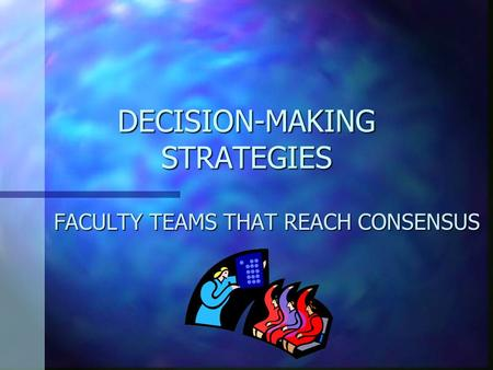 DECISION-MAKING STRATEGIES FACULTY TEAMS THAT REACH CONSENSUS.