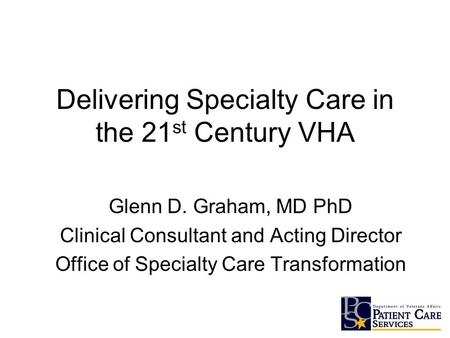Delivering Specialty Care in the 21 st Century VHA Glenn D. Graham, MD PhD Clinical Consultant and Acting Director Office of Specialty Care Transformation.