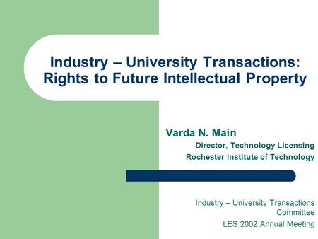 Industry – University Transactions: Rights to Future Intellectual Property Varda N. Main Director, Technology Licensing Rochester Institute of Technology.
