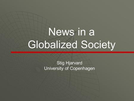 News in a Globalized Society Stig Hjarvard University of Copenhagen.