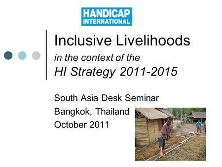 Inclusive Livelihoods in the context of the HI Strategy 2011-2015 South Asia Desk Seminar Bangkok, Thailand October 2011.