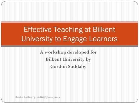 A workshop developed for Bilkent University by Gordon Suddaby Gordon Suddaby - Effective Teaching at Bilkent University to Engage.
