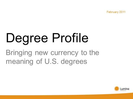 Degree Profile Bringing new currency to the meaning of U.S. degrees February 2011.