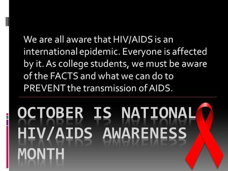 We are all aware that HIV/AIDS is an international epidemic. Everyone is affected by it. As college students, we must be aware of the FACTS and what we.