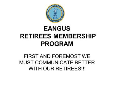 EANGUS RETIREES MEMBERSHIP PROGRAM FIRST AND FOREMOST WE MUST COMMUNICATE BETTER WITH OUR RETIREES!!!
