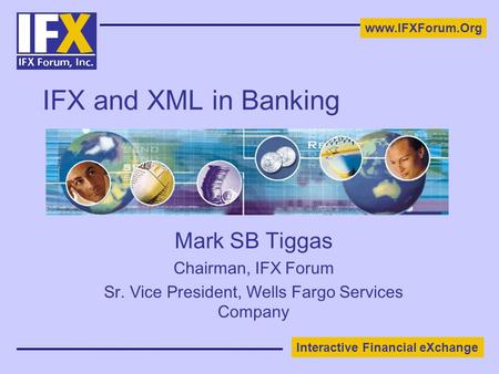 Interactive Financial eXchange www.IFXForum.Org IFX and XML in Banking Mark SB Tiggas Chairman, IFX Forum Sr. Vice President, Wells Fargo Services Company.