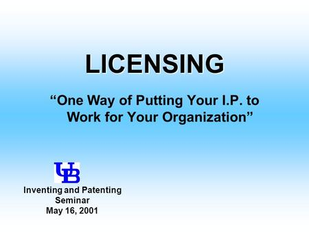 "LICENSING ""One Way of Putting Your I.P. to Work for Your Organization"" Inventing and Patenting Seminar May 16, 2001."