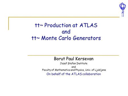 Tt~ Production at ATLAS and tt~ Monte Carlo Generators Borut Paul Kersevan Jozef Stefan Institute and Faculty of Mathematics and Physics, Univ. of Ljubljana.
