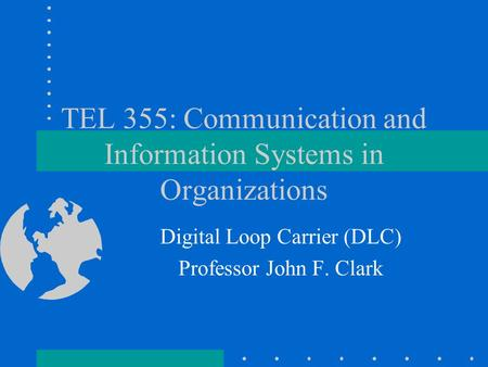 TEL 355: Communication and Information Systems in Organizations Digital Loop Carrier (DLC) Professor John F. Clark.