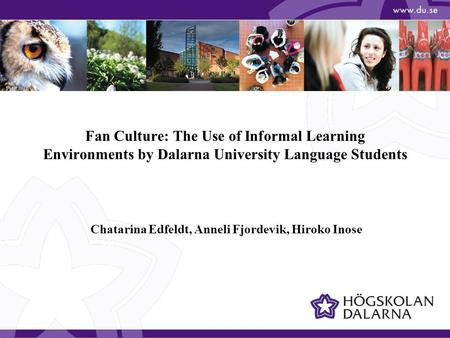 Fan Culture: The Use of Informal Learning Environments by Dalarna University Language Students Chatarina Edfeldt, Anneli Fjordevik, Hiroko Inose.