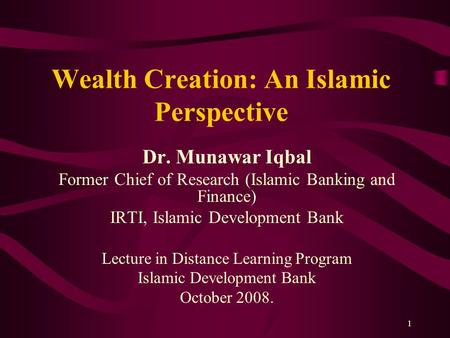 1 Wealth Creation: An Islamic Perspective Dr. Munawar Iqbal Former Chief of Research (Islamic Banking and Finance) IRTI, Islamic Development Bank Lecture.