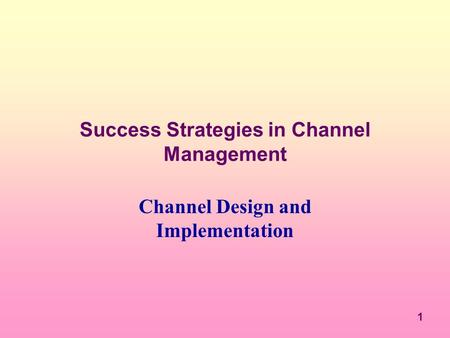 1 Success Strategies in Channel Management Channel Design and Implementation.