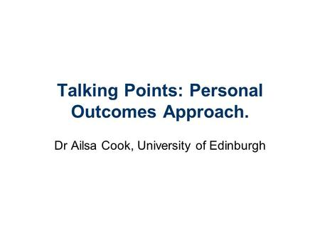 Talking Points: Personal Outcomes Approach. Dr Ailsa Cook, University of Edinburgh.