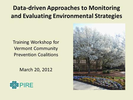 Data-driven Approaches to Monitoring and Evaluating Environmental Strategies Training Workshop for Vermont Community Prevention Coalitions March 20, 2012.